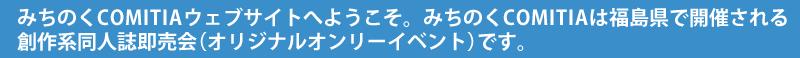 みちのくCOMITIAウェブサイトへようこそ。みちのくCOMITIAは福島県で開催される創作系同人誌即売会(オリジナルオンリーイベント)です。